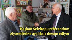 Başkan Selvitopu referandum ziyaretlerine aralıksız devam ediyor