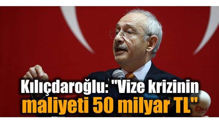 """Kılıçdaroğlu: """"Vize krizinin maliyeti 50 milyar TL"""""""