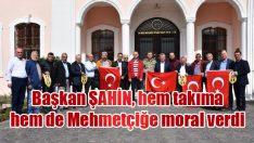 Başkan ŞAHİN, hem takıma hem de Mehmetçiğe moral verdi