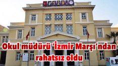 Okul müdürü 'İzmir Marşı'ndan rahatsız oldu