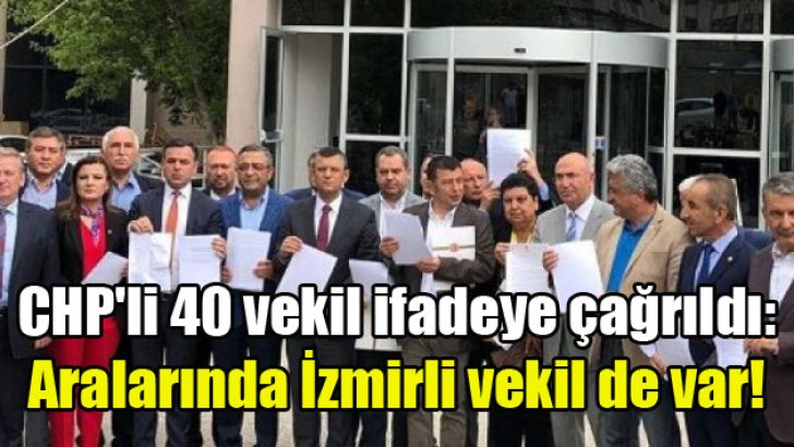 CHP'li 40 vekil ifadeye çağrıldı