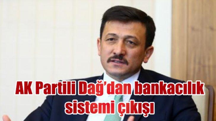 AK Partili Dağ'dan bankacılık sistemi çıkışı