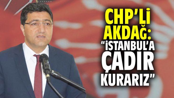 """CHP'li Akdağ: """"İstanbul'a çadır kurarız"""""""