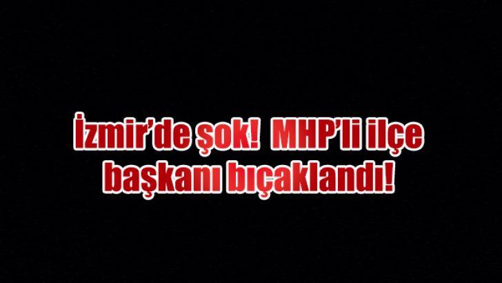 İzmir MHP'de ilçe başkanı bıçaklandı!